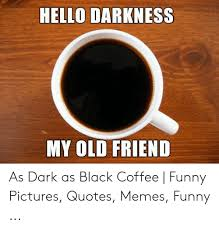 hello darkness my old friend as dark as black coffee funny