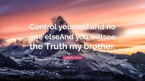 """Ysabella Brave Quote: """"Control yourself and no one elseAnd you willsee the  Truth my brother."""" (7 wallpapers) - Quotefancy"""