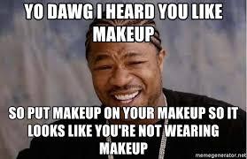 yo dawg i heard you like makeup so put