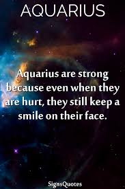 aquarius are strong because even when they are hurt they still