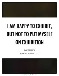 i am happy to exhibit but not to put myself on exhibition