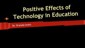 Positive Effects of Technology in Education By: Brandie Smith ...
