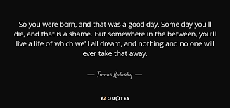 tomas kalnoky quote so you were born and that was a good day
