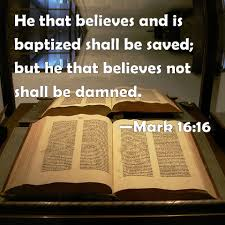 Mark 16:16 He that believes and is baptized shall be saved; but he ...
