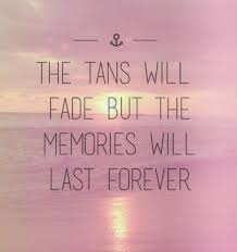 so true the tans will fade but the memories will last forever