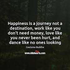 happiness is a journey not a destination work like you don t need