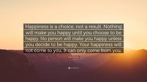 """ralph marston quote """"happiness is a choice not a result nothing"""