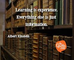 learning is experience everything else is j albert einstein quotes