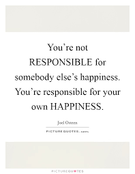 you re not responsible for somebody else s happiness you re