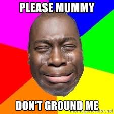 PLEASE MUMMY DON'T GROUND ME - Sad Brutha | Meme Generator