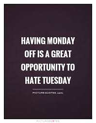 having monday off is a great opportunity to hate tuesday picture