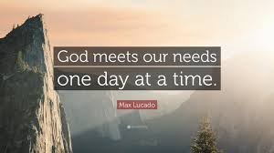 "max lucado quote ""god meets our needs one day at a time """
