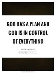 god has a plan and god is in control of everything picture quotes