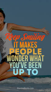 keep smiling it makes people wonder what you ve been up to
