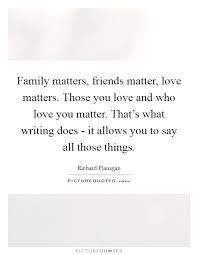 family matters friends matter love matters those you love and
