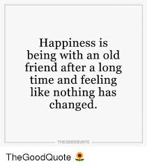 happiness is being an old friend after a long tiand