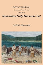 Sometimes Only Horses to Eat: David Thompson – The Saleesh House Period  1807-1812: Haywood, Carl W.: 9780980227901: Amazon.com: Books