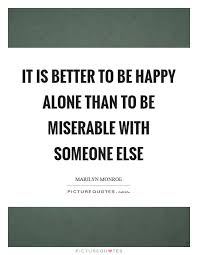 it is better to be happy alone than to be miserable someone