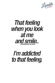 that feeling when you look at me and smile i m addicted to that