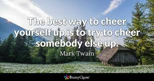 brainy quote the best way to cheer yourself up is to try to cheer