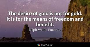 ralph waldo emerson the desire of gold is not for gold