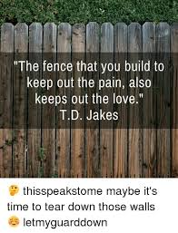 The Fence That You Build To Keep Out The Pain Also Keeps Out The Love T D Jakes Thisspeakstome Maybe It S Time To Tear Down Those Walls Letmyguarddown Meme On Esmemes Com