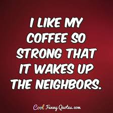i like my coffee so strong that it wakes up the neighbors