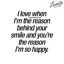i love when i m the reason behind your smile happiness quote