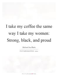 i take my coffee the same way i take my women strong black