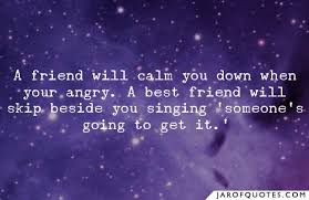 a friend will calm you down when your angry a best friend will