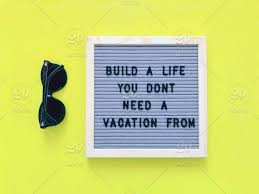 build a life you don t need a vacation from inspiration