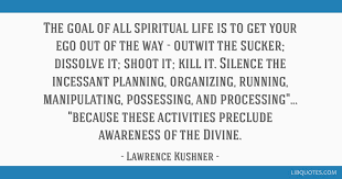 the goal of all spiritual life is to get your ego out of the way