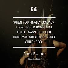 when you finally go back to your old home sam ewing about home