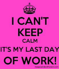i can t keep calm it s my last day of work last working day