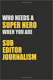 who needs a super hero when you are sub editor journalism