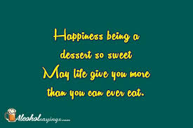 happiness being a dessert so sweet alcohol sayings liquor quotes