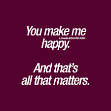 happiness quotes you make me happy and that s all that matters