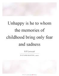 unhappy is he to whom the memories of childhood bring only fear