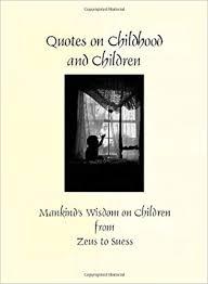 quotes on children and childhood mankind s wisdom on children