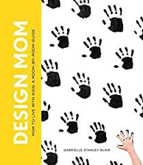 Amazon Com Design Mom How To Live With Kids A Room By Room Guide Ebook Blair Gabrielle Stanley Kindle Store