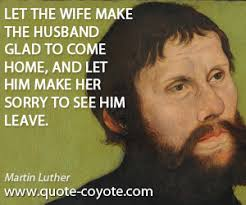 martin luther let the wife make the husband glad to come h