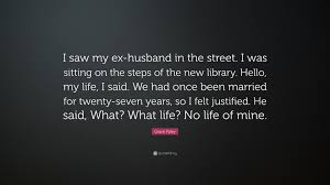 """grace paley quote """"i saw my ex husband in the street i was"""