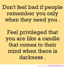 don t feel bad if people remember you only when they need you