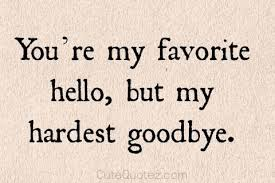you re my favorite hello but hardest goodbye goodbye quotes