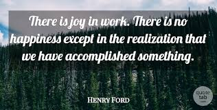henry ford there is joy in work there is no happiness except in