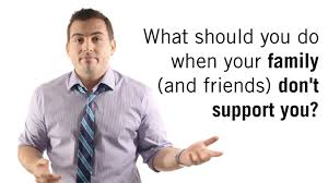 what should you do when your friends and family don t support you