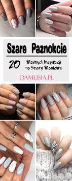 Szare Paznokcie Top 20 Ciekawych Inspiracji Na Manicure W