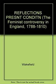 Reflections: On the Present Condition of the Female Sex (The Feminist  Controversy in England, 1788-1810): Priscilla Bell Wakefield:  9780824008826: Amazon.com: Books