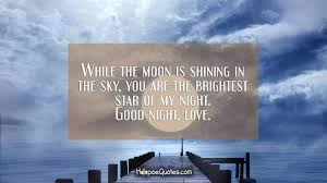 while the moon is shining in the sky you are the brightest star