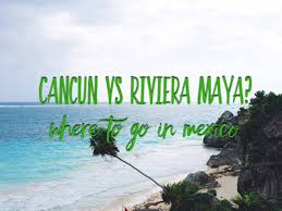 cancun or riviera maya where to go on